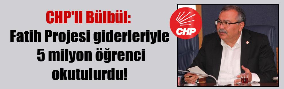 CHP'li Bülbül: Fatih Projesi giderleriyle 5 milyon öğrenci okutulurdu!
