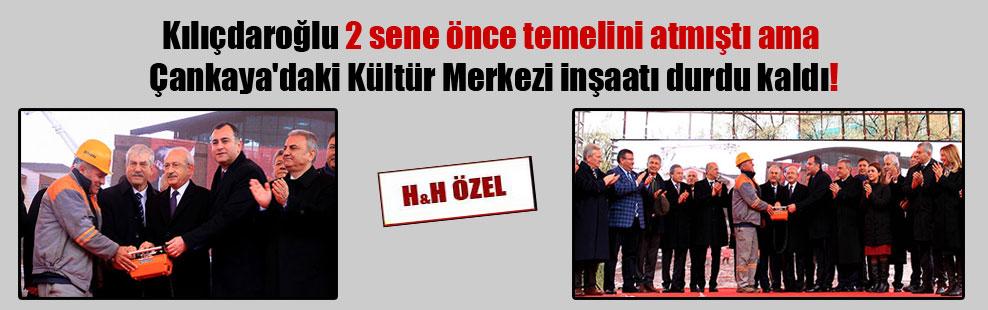 Kılıçdaroğlu 2 sene önce temelini atmıştı ama Çankaya'daki Kültür Merkezi inşaatı durdu kaldı!