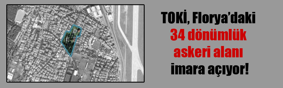 TOKİ, Florya'daki 34 dönümlük askeri alanı imara açıyor!