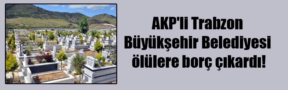 AKP'li Trabzon Büyükşehir Belediyesi ölülere borç çıkardı!