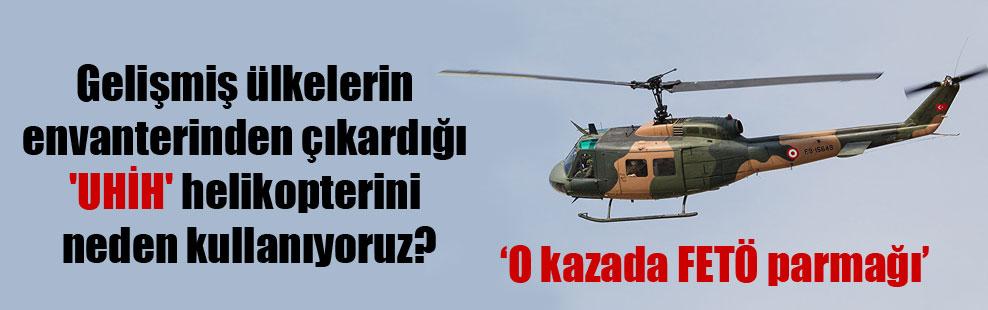 Gelişmiş ülkelerin envanterinden çıkardığı 'UHİH' helikopterini neden kullanıyoruz?