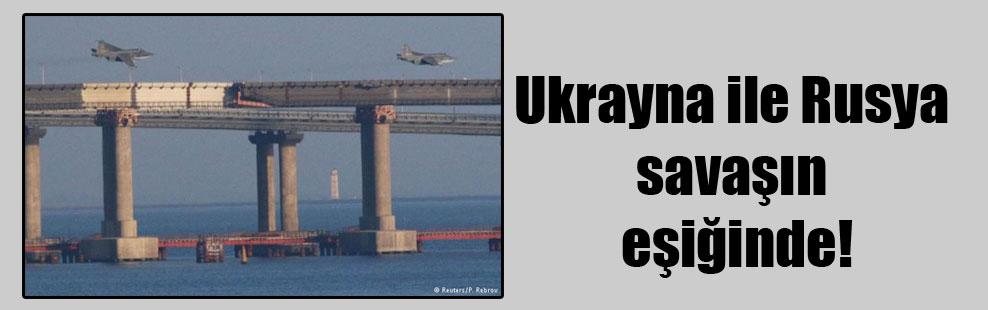 Ukrayna ile Rusya savaşın eşiğinde!
