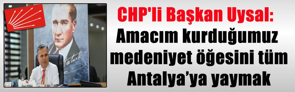 CHP'li Başkan Uysal: Amacım kurduğumuz medeniyet öğesini tüm Antalya'ya yaymak