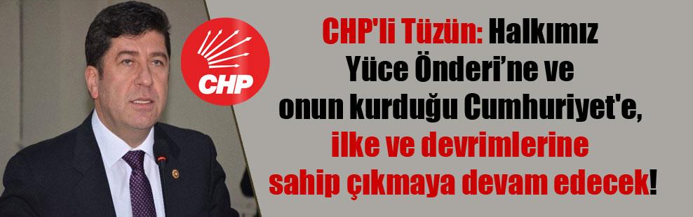CHP'li Tüzün: Halkımız Yüce Önderi'ne ve onun kurduğu Cumhuriyet'e, ilke ve devrimlerine sahip çıkmaya devam edecek!