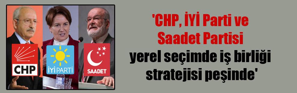 'CHP, İYİ Parti ve Saadet Partisi yerel seçimde iş birliği stratejisi peşinde'