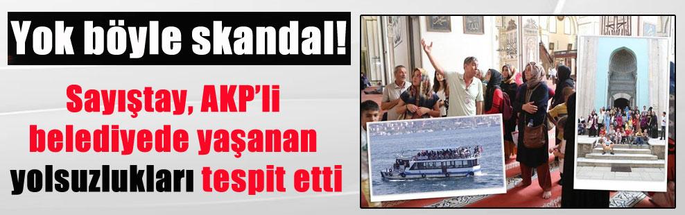 Yok böyle skandal! Sayıştay, AKP'li belediyede yaşanan yolsuzlukları tespit etti