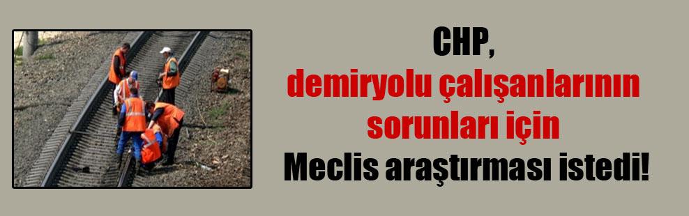 CHP, demiryolu çalışanlarının sorunları için Meclis araştırması istedi!