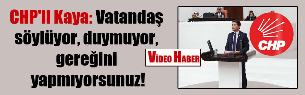 CHP'li Kaya: Vatandaş söylüyor, duymuyor, gereğini yapmıyorsunuz!