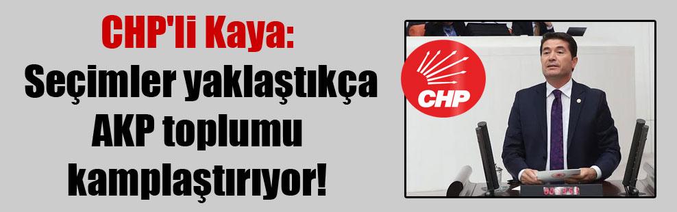 CHP'li Kaya: Seçimler yaklaştıkça AKP toplumu kamplaştırıyor!