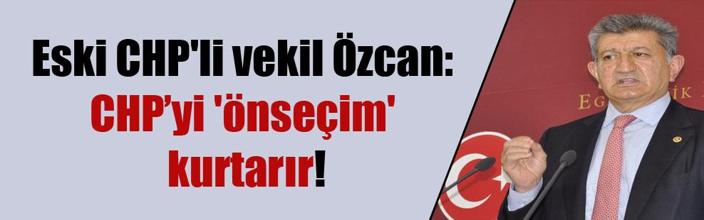 Eski CHP'li vekil Özcan: CHP'yi 'önseçim' kurtarır!
