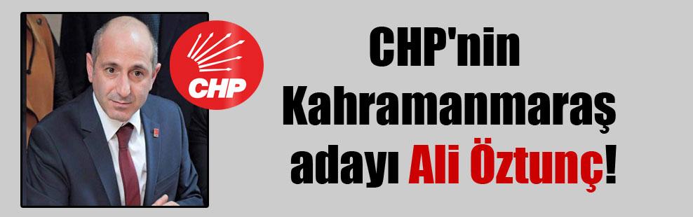 CHP'nin Kahramanmaraş adayı Ali Öztunç!