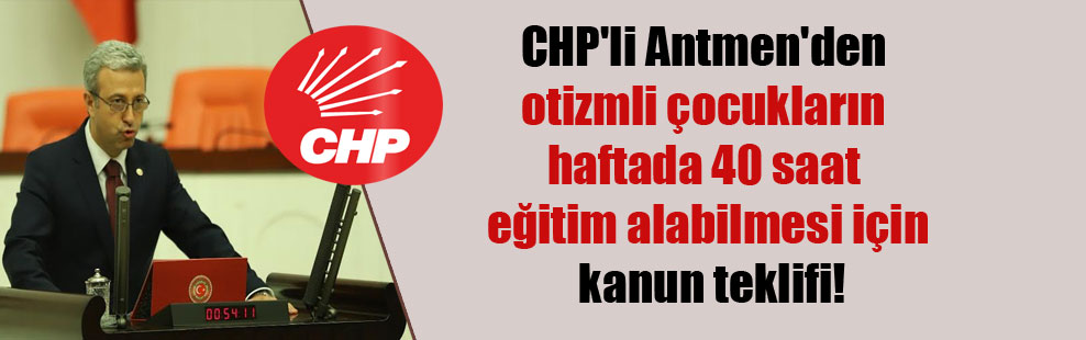 CHP'li Antmen'den otizmli çocukların haftada 40 saat eğitim alabilmesi için kanun teklifi!