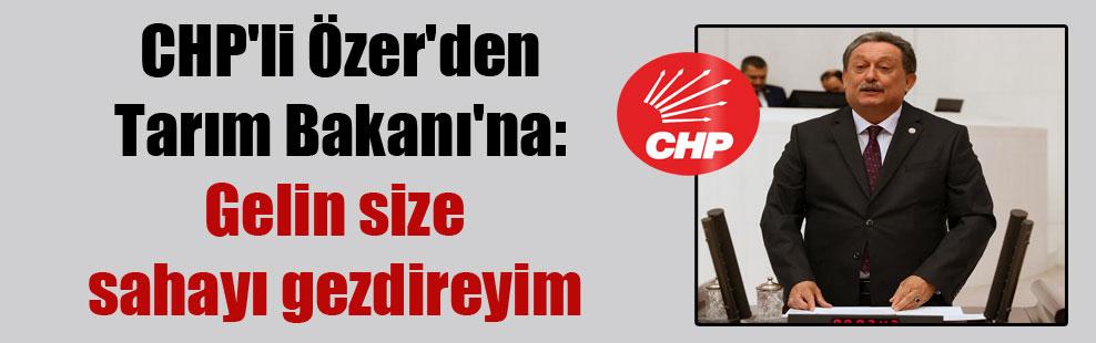 CHP'li Özer'den Tarım Bakanı'na: Gelin size sahayı gezdireyim