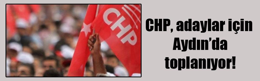 CHP, adaylar için Aydın'da toplanıyor!