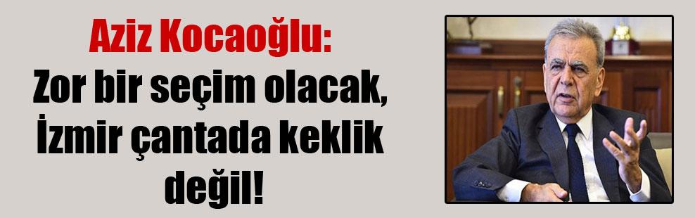 Aziz Kocaoğlu: Zor bir seçim olacak, İzmir çantada keklik değil!