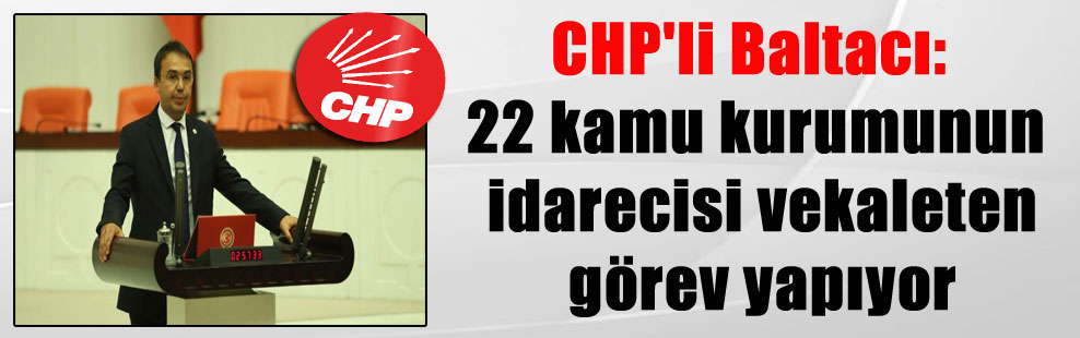 CHP'li Baltacı: 22 kamu kurumunun idarecisi vekaleten görev yapıyor