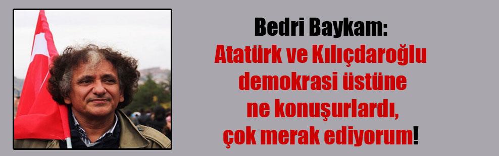 Bedri Baykam: Atatürk ve Kılıçdaroğlu demokrasi üstüne ne konuşurlardı, çok merak ediyorum!