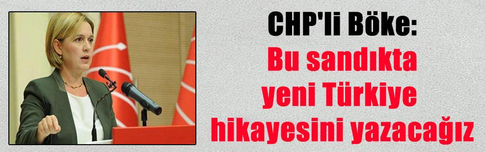 CHP'li Böke: Bu sandıkta yeni Türkiye hikayesini yazacağız