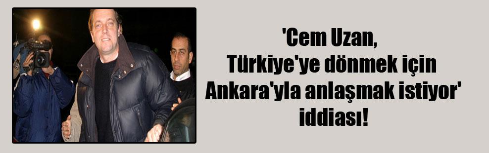 'Cem Uzan, Türkiye'ye dönmek için Ankara'yla anlaşmak istiyor' iddiası!