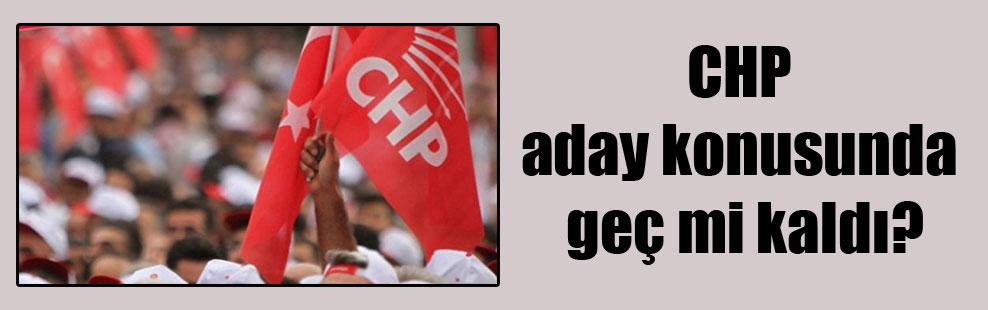 CHP aday konusunda geç mi kaldı?