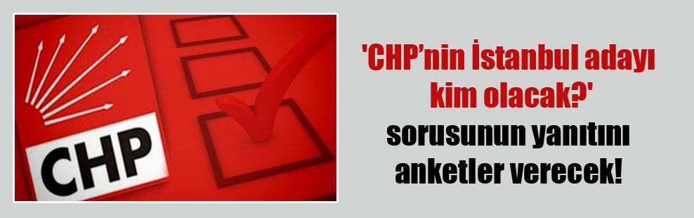 'CHP'nin İstanbul adayı kim olacak?' sorusunun yanıtını anketler verecek!