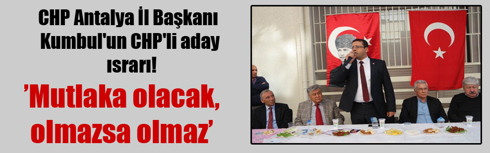 CHP Antalya İl Başkanı Kumbul'un CHP'li aday ısrarı!