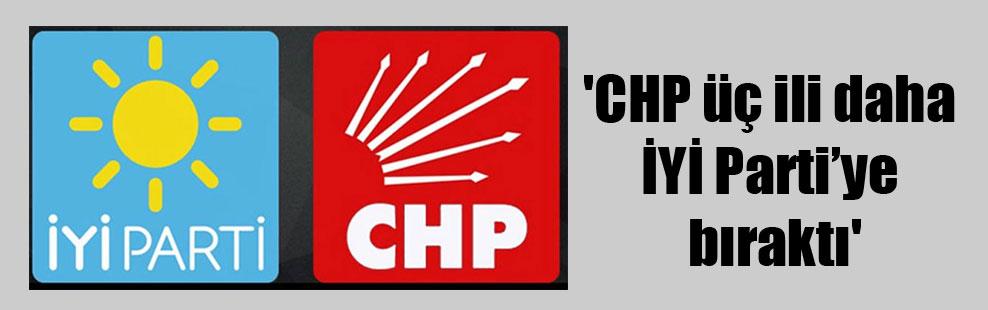 'CHP üç ili daha İYİ Parti'ye bıraktı'