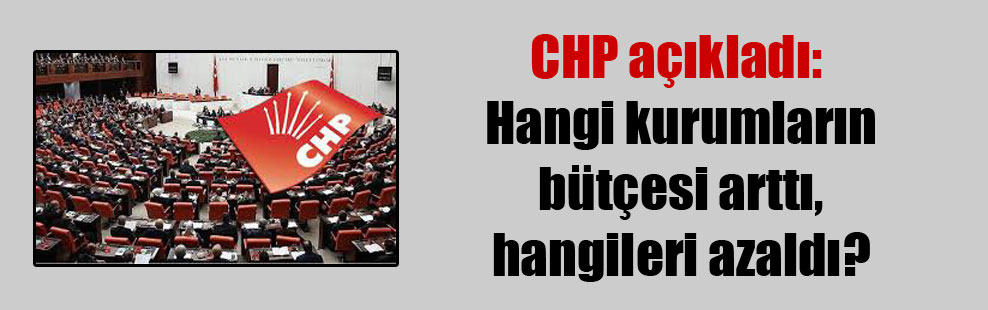CHP açıkladı: Hangi kurumların bütçesi arttı, hangileri azaldı?