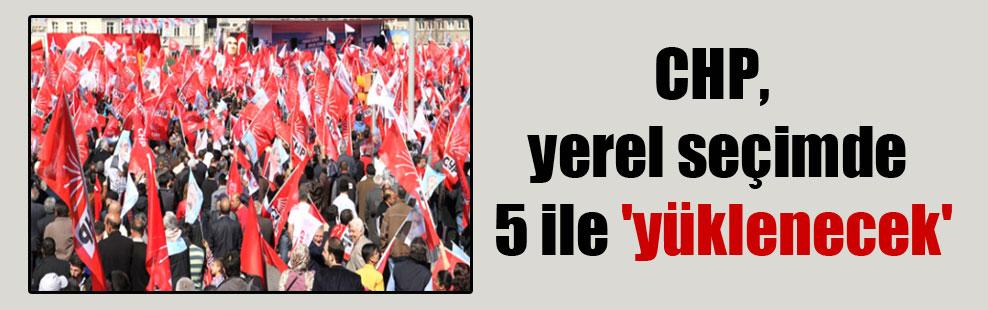 CHP, yerel seçimde 5 ile 'yüklenecek'