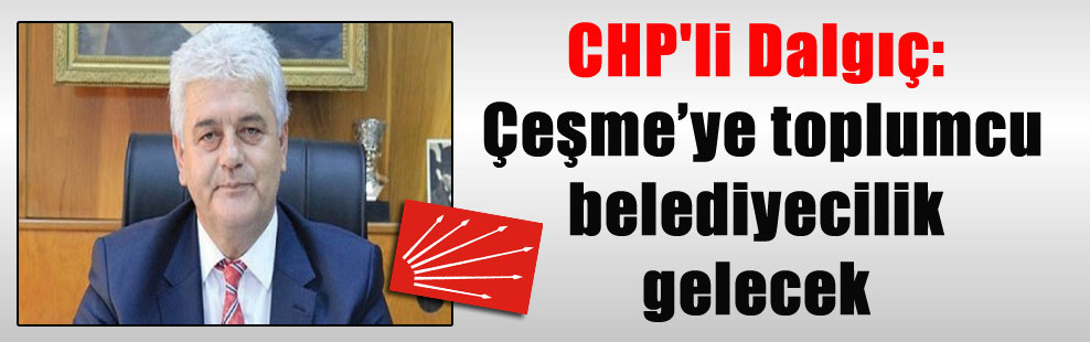 CHP'li Dalgıç: Çeşme'ye toplumcu belediyecilik gelecek