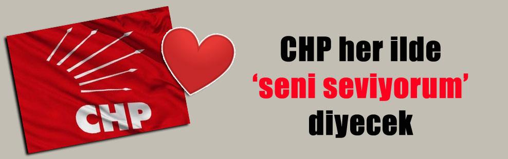 CHP her ilde 'seni seviyorum' diyecek
