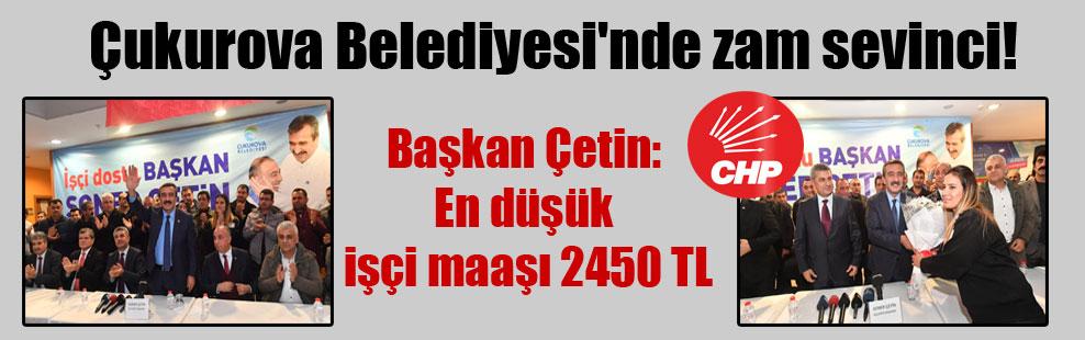 Çukurova Belediyesi'nde zam sevinci! Başkan Çetin: En düşük işçi maaşı 2450 TL
