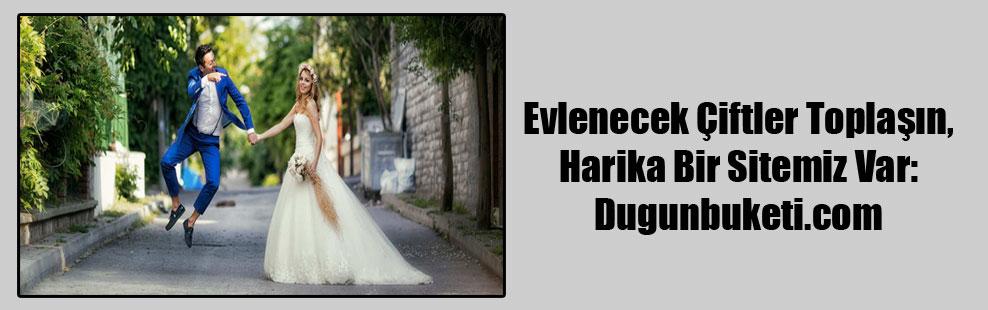 Evlenecek Çiftler Toplaşın, Harika Bir Sitemiz Var: Dugunbuketi.com