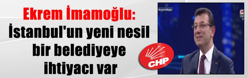 Ekrem İmamoğlu: İstanbul'un yeni nesil bir belediyeye ihtiyacı var