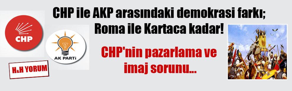 CHP ile AKP arasındaki demokrasi farkı; Roma ile Kartaca kadar! CHP'nin pazarlama ve imaj sorunu…