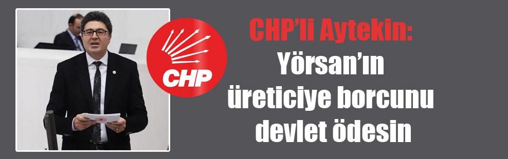 CHP'li Aytekin: Yörsan'ın üreticiye borcunu devlet ödesin