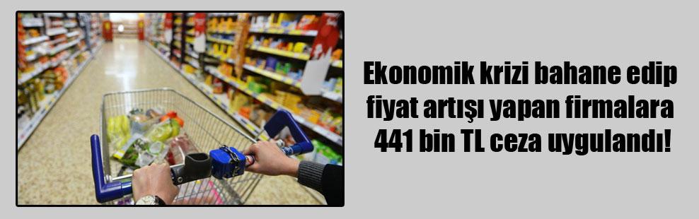Ekonomik krizi bahane edip fiyat artışı yapan firmalara 441 bin TL ceza uygulandı!