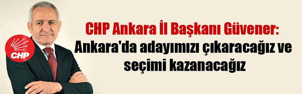 CHP Ankara İl Başkanı Güvener: Ankara'da adayımızı çıkaracağız ve seçimi kazanacağız