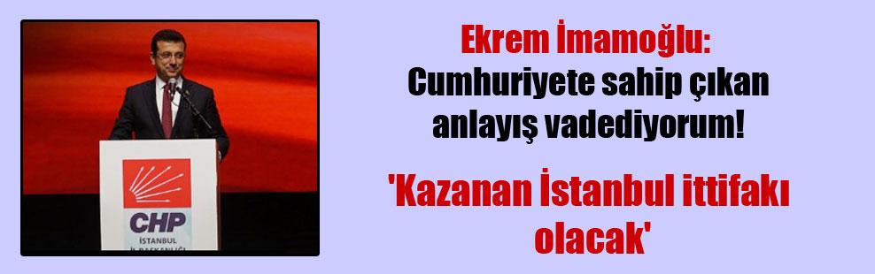 Ekrem İmamoğlu: Cumhuriyete sahip çıkan anlayış vadediyorum! 'Kazanan İstanbul ittifakı olacak'