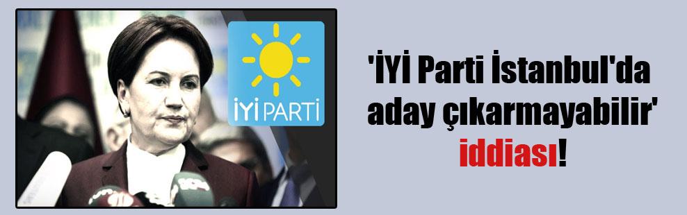 'İYİ Parti İstanbul'da aday çıkarmayabilir' iddiası!