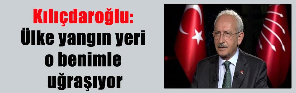 Kılıçdaroğlu: Ülke yangın yeri o benimle uğraşıyor