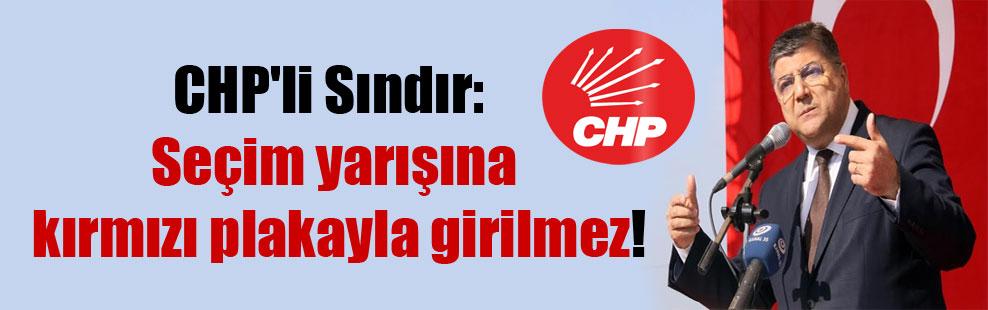 CHP'li Sındır: Seçim yarışına kırmızı plakayla girilmez!