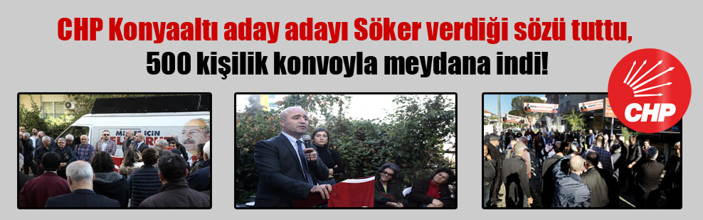 CHP Konyaaltı aday adayı Söker verdiği sözü tuttu, 500 kişilik konvoyla meydana indi!