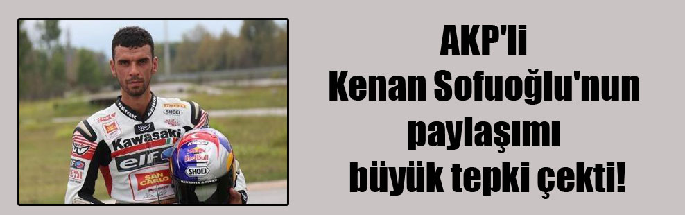 AKP'li Kenan Sofuoğlu'nun paylaşımı büyük tepki çekti!