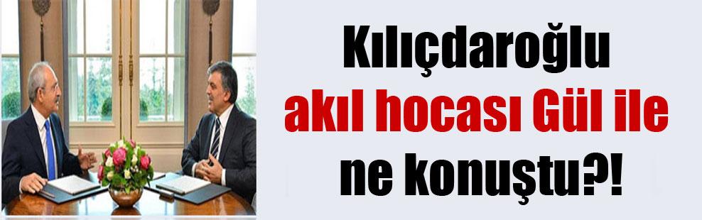 Kılıçdaroğlu akıl hocası Gül ile ne konuştu?!