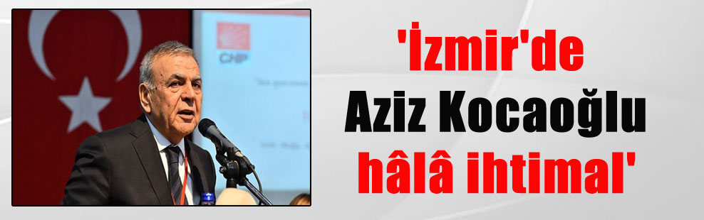 'İzmir'de Aziz Kocaoğlu hâlâ ihtimal'