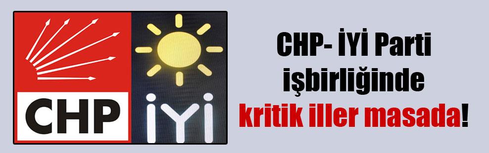 CHP- İYİ Parti işbirliğinde kritik iller masada!