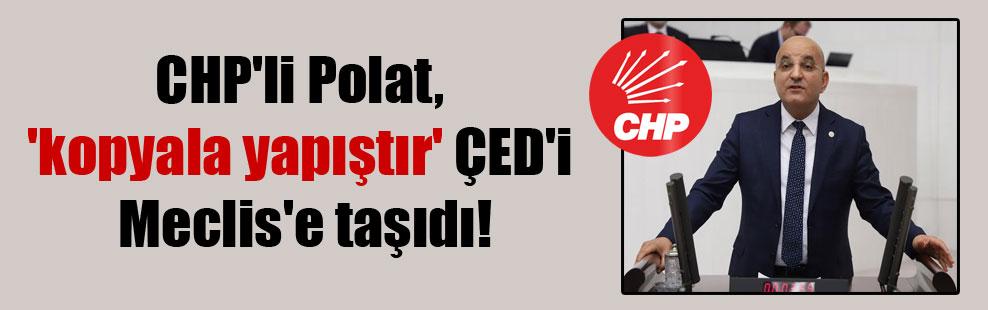 CHP'li Polat, 'kopyala yapıştır' ÇED'i Meclis'e taşıdı!