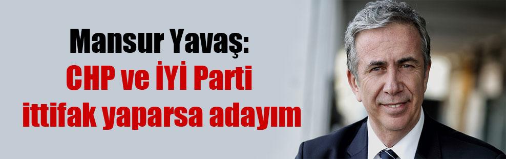 Mansur Yavaş: CHP ve İYİ Parti ittifak yaparsa adayım