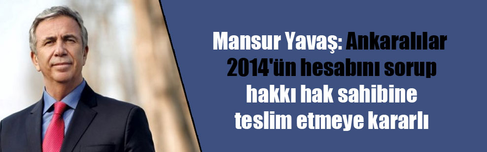 Mansur Yavaş: Ankaralılar 2014'ün hesabını sorup hakkı hak sahibine teslim etmeye kararlı